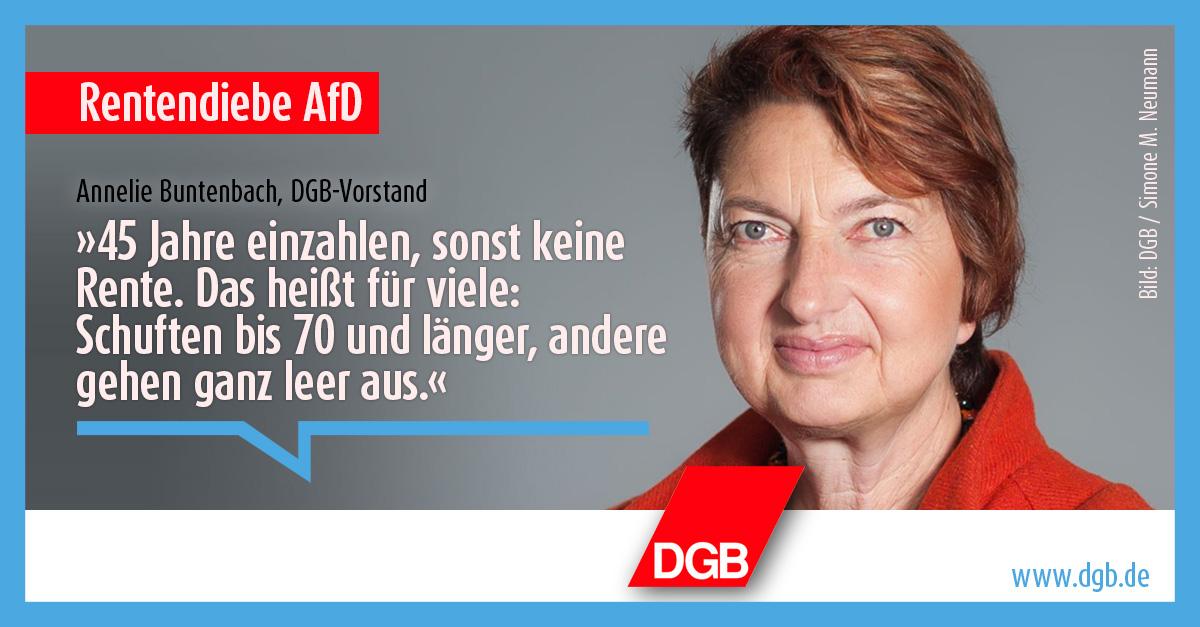 """Das Fazit von DGB-Vorstandsmitglied Annelie Buntenbach zu den Rentenplänen der AfD: """"45 Jahre einzahlen, sonst keine Rente. Das heißt für viele: Schuften bis 70 und länger, andere gehen ganz leer aus."""" (daneben Foto von Annelie Buntenbach)"""