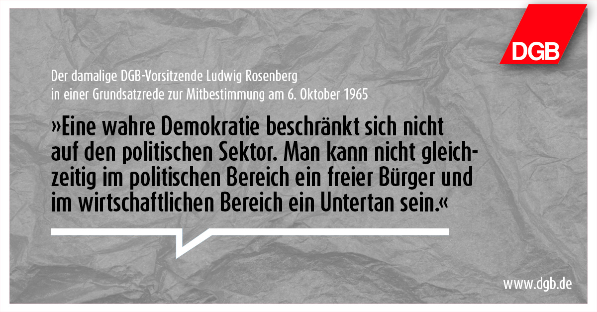 """Textgrafik mit Zitat: """"Eine wahre Demokratie beschränkt sich nicht auf den politischen Sektor. Man kann nicht gleichzeitig im politischen Bereich ein freier Bürger und im wirtschaftlichen Bereich ein Untertan sein."""" - Der damalige DGB-Vorsitzende Ludwig Rosenberg in einer Grundsatzrede zur Mitbestimmung am 6. Oktober 1965"""