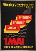 Text: Wiederverienigung darunter drei Quader mit Text 'Frieden, Freiheit, Sicherheit' und Text unten 1. Mai Deutscher Gewerkschaftsbund
